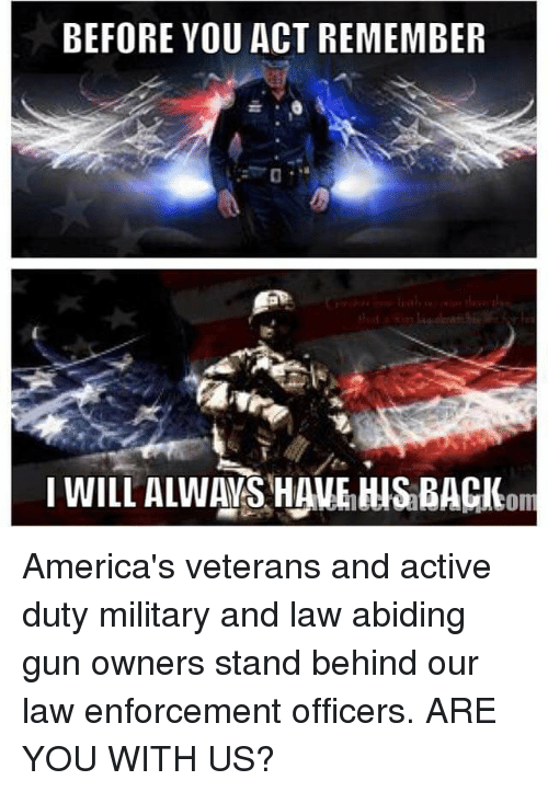 Military: BEFORE YOU ACT REMEMBER  com America's veterans and active duty military and law abiding gun owners stand behind our law enforcement officers. ARE YOU WITH US?