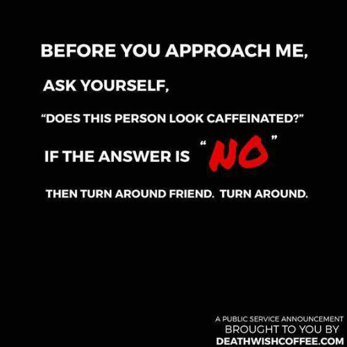 """caffeinated: BEFORE YOU APPROACH ME,  ASK YOURSELF,  """"DOES THIS PERSON LOOK CAFFEINATED?""""  46  IF THE ANSWER IS  THEN TURN AROUND FRIEND. TURN AROUND.  A PUBLIC SERVICE ANNOUNCEMENT  BROUGHT TO YOU BY  DEATHWISHCOFFEE.COM"""