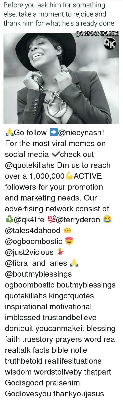 Advertise Network: Before you ask him for something  else, take a moment to rejoice and  thank him for what he's already done 🙏Go follow ➡@niecynash1 For the most viral memes on social media ✔check out @quotekillahs Dm us to reach over a 1,000,000💪ACTIVE followers for your promotion and marketing needs. Our advertising network consist of ♻@qk4life 💯@terryderon 😂@tales4dahood 👑@ogboombostic 😍@just2vicious 💃@libra_and_aries 🙏@boutmyblessings ogboombostic boutmyblessings quotekillahs kingofquotes inspirational motivational imblessed trustandbelieve dontquit youcanmakeit blessing faith truestory prayers word real realtalk facts bible nolie truthbetold reallifesituations wisdom wordstoliveby thatpart Godisgood praisehim Godlovesyou thankyoujesus