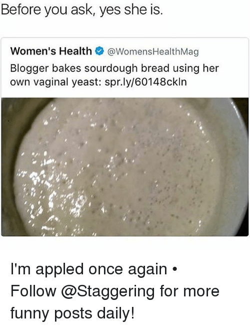 Funny, Blogger, and Trendy: Before you ask, yes she is  Women's Health  @Womens HealthMag  Blogger bakes sourdough bread using her  own vaginal yeast: spr.ly/60148ckln I'm appled once again • ➫➫➫ Follow @Staggering for more funny posts daily!