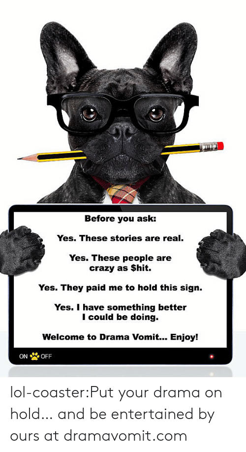 people are crazy: Before you ask:  Yes. These stories are real.  Yes. These people are  crazy as $hit.  Yes. They paid me to hold this sign.  Yes. I have something better  I could be doing.  Welcome to Drama Vomit... Enjoy!  ON OFF lol-coaster:Put your drama on hold… and be entertained by ours at dramavomit.com