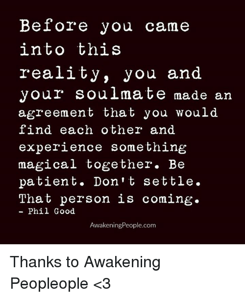 Memes, Patient, and Awakenings: Before you came  into this  reality, you and  Your Soulmate made an  agreement that you would  find each other and  experience something  magical together. Be  patient. Don't settle.  That person is coming.  Phil Good  Awakening People.com Thanks to Awakening Peopleople <3