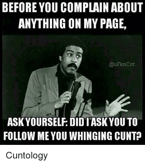 Memes, Cunt, and 🤖: BEFORE YOU COMPLAIN ABOUT  ANYTHING ON MY PAGE,  @uFknCnt  ASK YOURSELF: DIDIASK YOU TO  FOLLOW ME YOU WHINGING CUNT Cuntology
