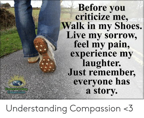 in-my-shoes: Before you  criticize me,  Walk in my Shoes.  Live my sorrow,  feel my pain,  experience my  laughter.  Just remember,  everyone has  a story  Understanding  Compassion Understanding Compassion <3