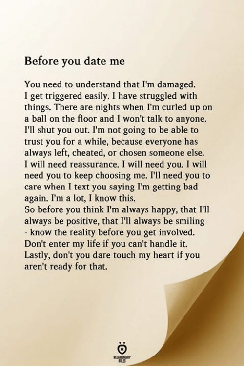 You Saying: Before you date me  You need to understand that I'm damaged.  I get triggered easily. I have struggled with  things. There are nights when I'm curled up on  a ball on the floor and I won't talk to anyone.  I'll shut you out. I'm not going to be able to  trust you for a while, because everyone has  always left, cheated, or chosen someone else.  I will need reassurance. I will need you. I will  need you to keep choosing me. I'll need you to  care when I text you saying I'm getting bad  again. I'm a lot, I know this.  So before you think I'm always happy, that I'lI  always be positive, that I'll always be smiling  know the reality before you get involved.  Don't enter my life if you can't handle it.  Lastly, don't you dare touch my heart if you  aren't ready for that.  RELATIONGHIP