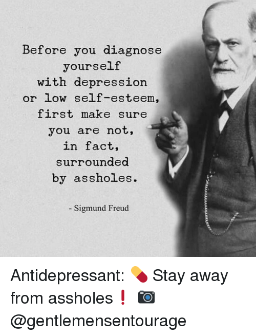 Sigmund Freud: Before you diagnose  yourself  with depression  or low self-esteem,  first make sure  you are not,  in fact,  surrounded  by assholes.  Sigmund Freud Antidepressant: 💊 Stay away from assholes❗️ 📷 @gentlemensentourage