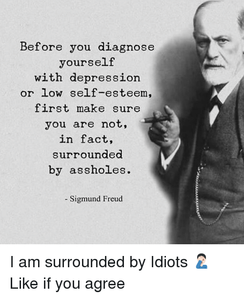 Sigmund Freud: Before you diagnose  yourself  with depression  or low self-esteem,  first make sure  you are not,  in fact,  surroundea  by assholes.  Sigmund Freud I am surrounded by Idiots 🤦🏻‍♂️ Like if you agree