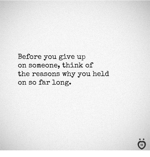 Why, Think, and You: Before you give up  on someone, think of  the reasons why you held  on so far long.  I R