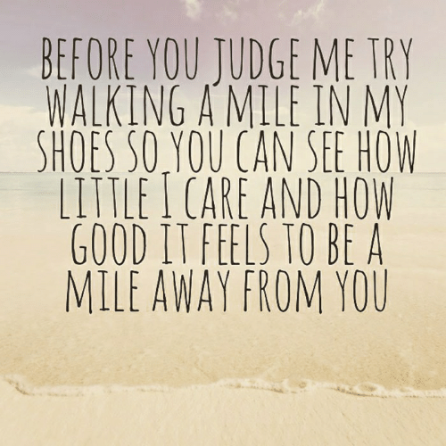 in-my-shoes: BEFORE YOU JUDGE ME TRY  WALKING A MILE IN MY  SHOES SO YOU CAN SEE HOW  LITTLE I CARE AND HOW  GOOD IT FEELS TO BE A  MILE AWAY FROM YOU
