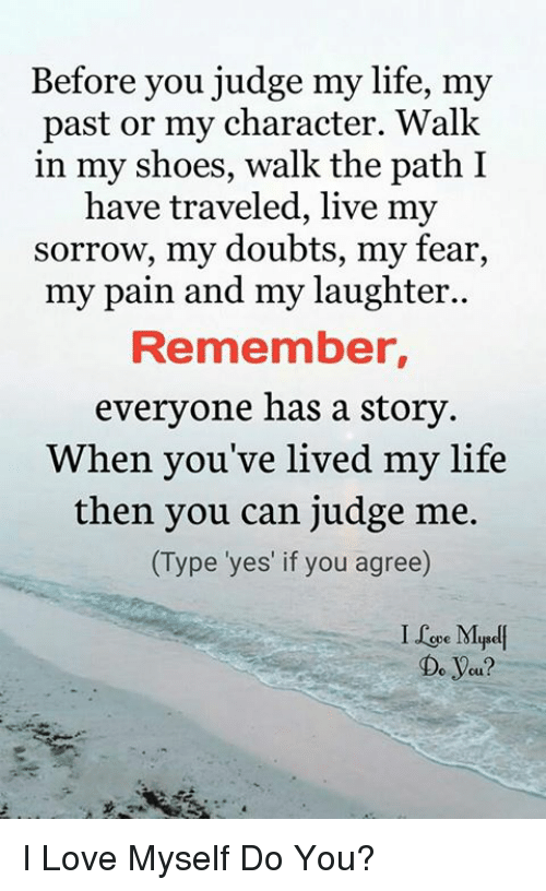 in-my-shoes: Before you judge my life, my  past or my character. Walk  in my shoes, walk the path I  have traveled, live my  sorrow, my doubts, my fear,  my pain and my laughter..  Remember,  everyone has a story  When you've lived my life  then you can judge me.  (Type 'yes' if you agree)  I Le Mpel  Do yeu? I Love Myself Do You?