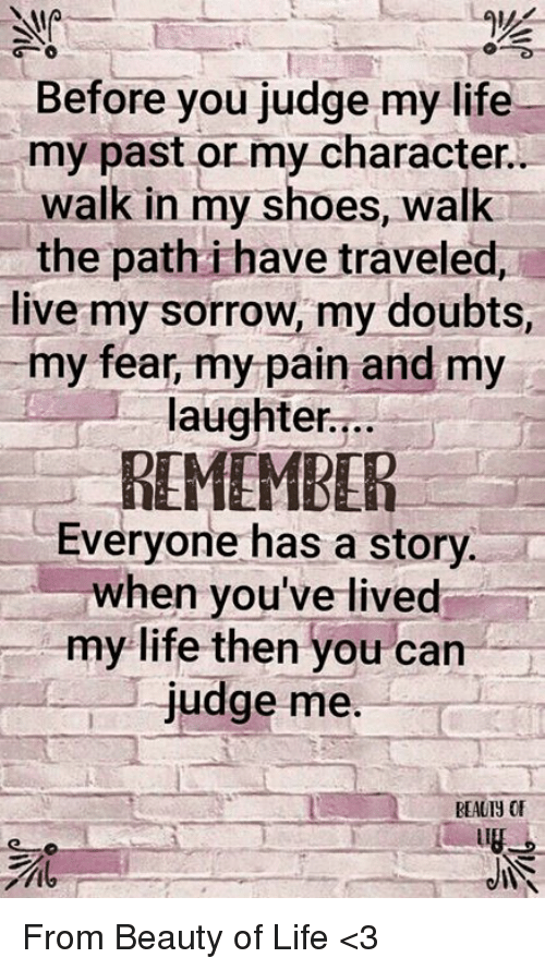Life, Memes, and Shoes: Before you judge my life  my past or my character  walk in my shoes, walk  the path i have traveled,  live my sorrow, my doubts,  my fear, my pain and my  laughter...  REMEMBER  Everyone has a story  when you've lived  my life then you can  judge me  REAUIY OF  it From Beauty of Life <3