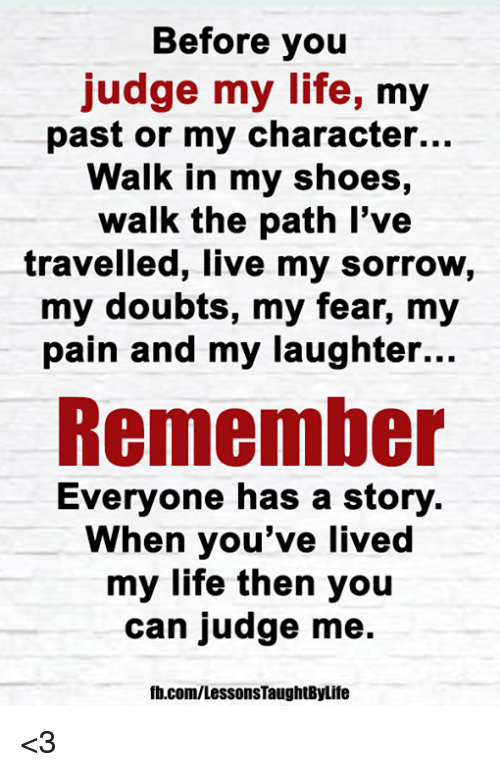 in-my-shoes: Before you  judge my life, my  past or my character...  Walk in my shoes,  walk the path l've  travelled, live my sorrow,  my doubts, my fear, my  pain and my laughter...  Remember  Everyone has a story  When you've livec  my life then you  can judge me.  fb.com/LessonsTaughtByLife <3