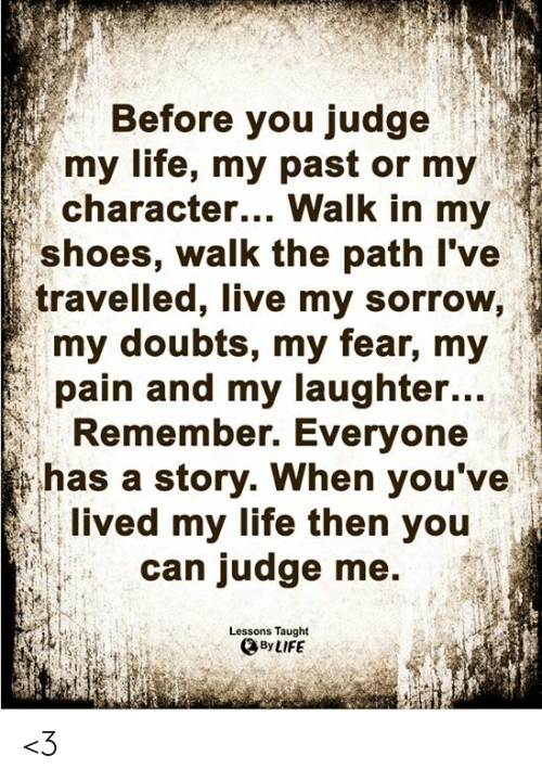 in-my-shoes: Before you judge  my life, my past or my  character... Walk in my  shoes, walk the path I've  travelled, live my sorrow,  my doubts, my fear, my  pain and my laughter...  Remember. Everyone  has a story. When you've  lived my life then you  can judge me  Lessons Taught  By LIFE <3