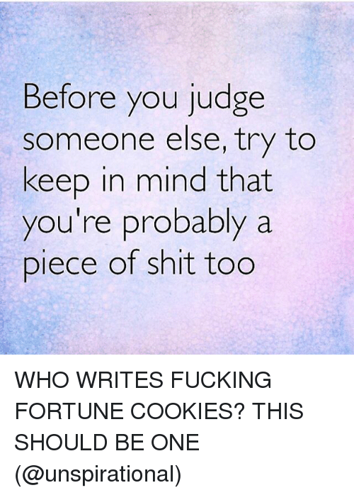 Cookies, Fucking, and Memes: Before you judge  someone else, try to  keep in mind that  you're probably a  Diece of shit tog WHO WRITES FUCKING FORTUNE COOKIES? THIS SHOULD BE ONE (@unspirational)