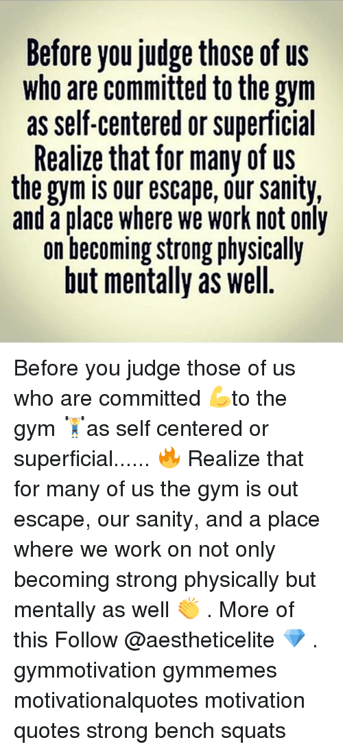 benches: Before you judge those of us  who are committed to the gym  as self-centered or superficial  Realize that for many of us  the gym is our escape, our sanity,  and a place where we work not only  on becoming strong physically  but mentally as well. Before you judge those of us who are committed 💪to the gym 🏋️as self centered or superficial...... 🔥 Realize that for many of us the gym is out escape, our sanity, and a place where we work on not only becoming strong physically but mentally as well 👏 . More of this Follow @aestheticelite 💎 . gymmotivation gymmemes motivationalquotes motivation quotes strong bench squats