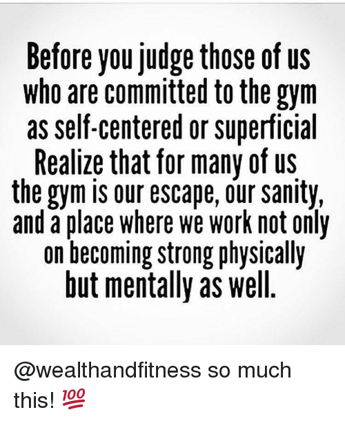 sanity: Before you Judge those of US  who are committed to the gym  as self-centered or superficial  Realize that for many of us  the gym is our escape, our sanity,  and a place where we work not only  on becoming strong physically  but mentally as well @wealthandfitness so much this! 💯