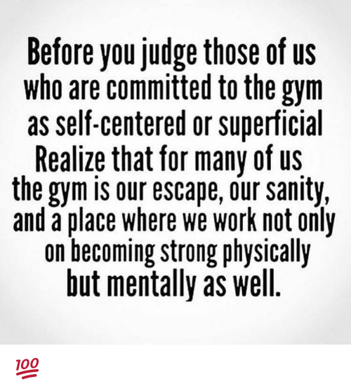 sanity: Before you judge those of us  who are committed to the gym  as self-centered or superficial  Realize that for many of us  the gym is our escape, our sanity,  and a place where we work not only  on becoming strong physically  but mentally as well. 💯