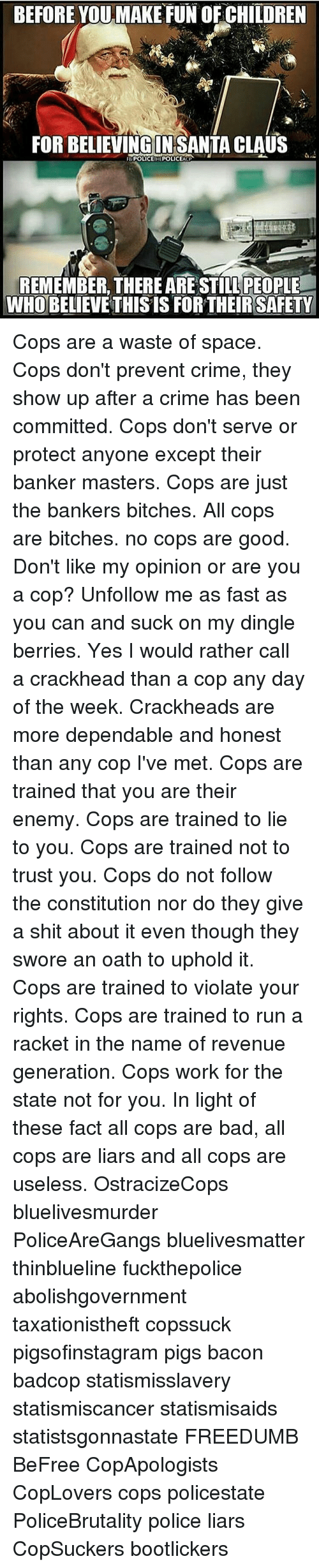 Dingle Berries: BEFORE YOU MAKE FUN OFCHILDREN  FOR BELIEVING IN SANTA CLAUS  REMEMBER THERE ARE STILL PEOPLE  WHO BELIEVETHIS IS FOR THEIR SAFETY Cops are a waste of space. Cops don't prevent crime, they show up after a crime has been committed. Cops don't serve or protect anyone except their banker masters. Cops are just the bankers bitches. All cops are bitches. no cops are good. Don't like my opinion or are you a cop? Unfollow me as fast as you can and suck on my dingle berries. Yes I would rather call a crackhead than a cop any day of the week. Crackheads are more dependable and honest than any cop I've met. Cops are trained that you are their enemy. Cops are trained to lie to you. Cops are trained not to trust you. Cops do not follow the constitution nor do they give a shit about it even though they swore an oath to uphold it. Cops are trained to violate your rights. Cops are trained to run a racket in the name of revenue generation. Cops work for the state not for you. In light of these fact all cops are bad, all cops are liars and all cops are useless. OstracizeCops bluelivesmurder PoliceAreGangs bluelivesmatter thinblueline fuckthepolice abolishgovernment taxationistheft copssuck pigsofinstagram pigs bacon badcop statismisslavery statismiscancer statismisaids statistsgonnastate FREEDUMB BeFree CopApologists CopLovers cops policestate PoliceBrutality police liars CopSuckers bootlickers