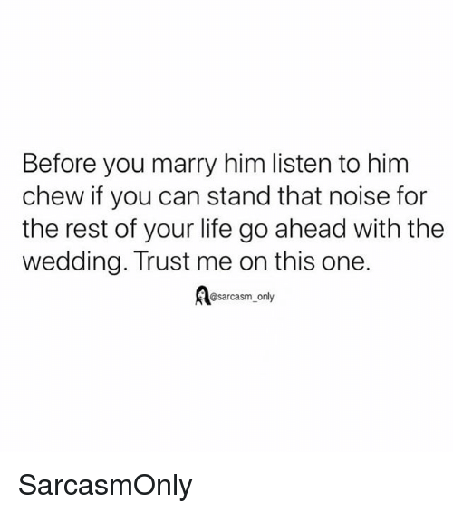 Funny, Life, and Memes: Before you marry him listen to him  chew if you can stand that noise for  the rest of your life go ahead with the  wedding. Trust me on this one.  @sarcasm_only SarcasmOnly