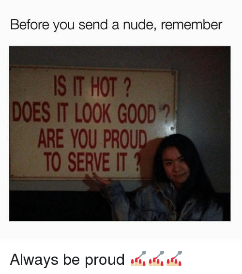 Good, Nude, and Girl Memes: Before you send a nude, remember  IS IT HOT?  DOES IT LOOK GOOD  ARE YOU PROUD  TO SERVE IT Always be proud 💅🏼💅🏼💅🏼