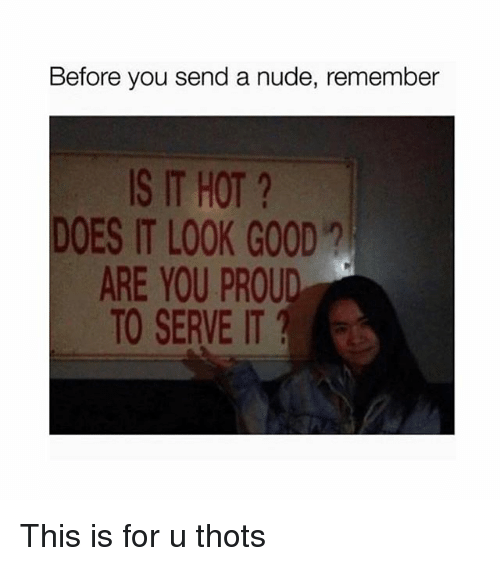 Good, Nude, and Girl Memes: Before you send a nude, remember  S IT HOT?  DOES IT LOOK GOOD  ARE YOU PROUD  TO SERVE IT This is for u thots