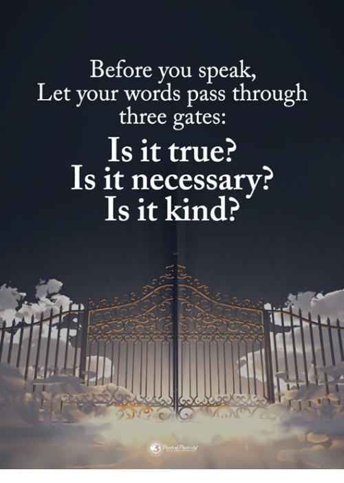 is-it-true: Before you speak,  Let your words pass through  three gates:  Is it true?  Is it necessary  Is it kind