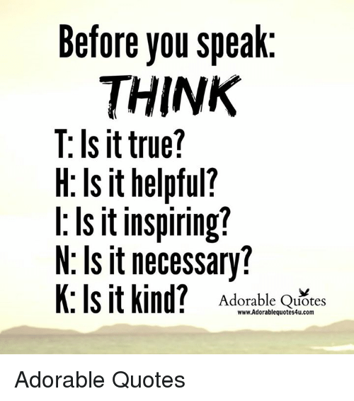 Memes, True, and Help: Before you speak  THINK  T: Is it true?  H: Is it helpful?  Is it inspiring?  N. Is it necessary?  K: Is it kind?  Adorable Quotes  www.Adorablequotes4u.com Adorable Quotes