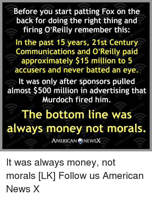 Memes, Money, and News: Before you start patting Fox on the  back for doing the right thing and  firing O'Reilly remember this:  In the past 15 years, 21st Century  Communications and O'Reilly paid  approximately $15 million to 5  accusers and never batted an eye.  It was only after sponsors pulled  almost $500 million in advertising that  Murdoch fired him  The bottom line was  always money not morals.  AMERICAN NEWSX It was always money, not morals [LK] Follow us American News X