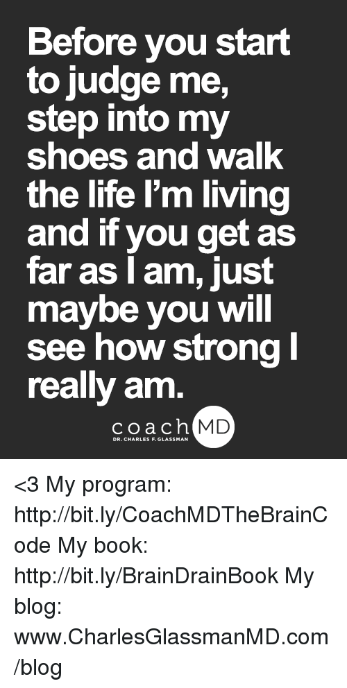Life, Memes, and Shoes: Before you start  to judge me,  step into my  shoes and walk  the life I'm living  and if you get as  far as I am, just  maybe you will  see how strong l  really am  coach MD <3  My program: http://bit.ly/CoachMDTheBrainCode My book: http://bit.ly/BrainDrainBook My blog: www.CharlesGlassmanMD.com/blog