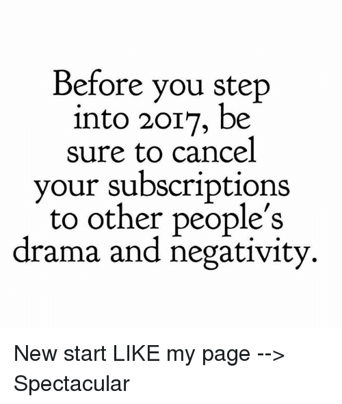 Subscripter: Before you step  into 2017, be  sure to cancel  your subscriptions  to other people's  drama and negativity New start  LIKE my page --> Spectacular