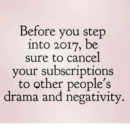 Subscripter: Before you step  into 2017, be  sure to cancel  your subscriptions  to other people's  drama and negativity