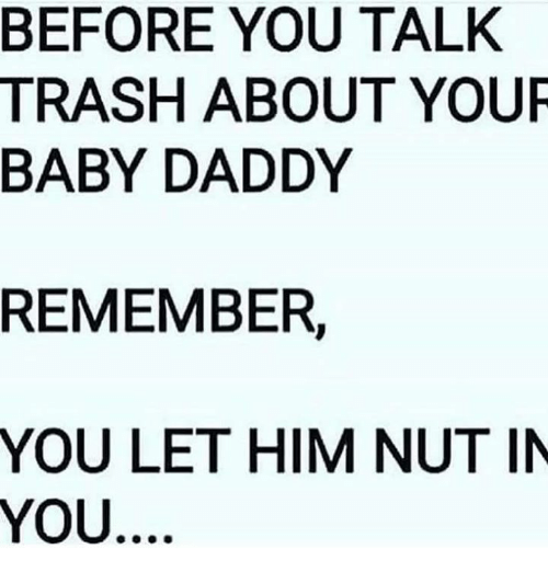 Baby Daddy, Memes, and Trash: BEFORE YOU TALK  TRASH ABOUT YOUR  BABY DADDY  REMEMBER  YOU LET HIM NUT IN  YOU