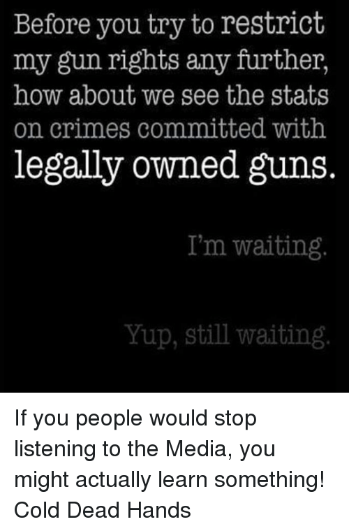 Dead Hand: Before you try to restrict  my gun rights any further,  how about we see the stats  on crimes committed with  legally owned guns  I'm waiting  Yup, still waiting If you people would stop listening to the Media, you might actually learn something! Cold Dead Hands