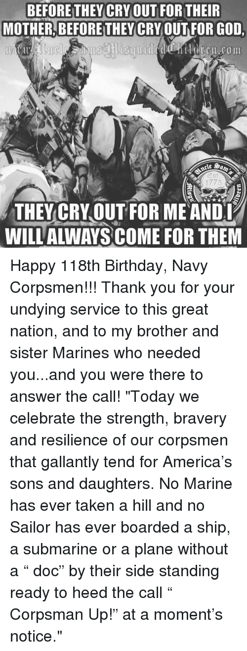 """memes: BEFORETHEY CRY OUT FOR THEIR  MOTHER, BEFORETHEY CRY OUT FOR GOD,  1775  THEY CRY OUT FOR ME ANDI  WILL ALWAYS COME FOR THEM Happy 118th Birthday, Navy Corpsmen!!! Thank you for your undying service to this great nation, and to my brother and sister Marines who needed you...and you were there to answer the call! """"Today we celebrate the strength, bravery and resilience of our corpsmen that gallantly tend for America's sons and daughters. No Marine has ever taken a hill and no Sailor has ever boarded a ship, a submarine or a plane without a """" doc"""" by their side standing ready to heed the call """" Corpsman Up!"""" at a moment's notice."""""""