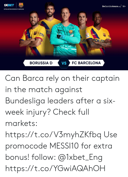 Barcelona Vs: BeGambleAware.org 18+  XBET  OFFICIAL BETTING PARTNER OF FC BARCELONA  ku  bek  iga  Rakute  kute  FC BARCELONA  VS  BORUSSIA D Can Barca rely on their captain in the match against Bundesliga leaders after a six-week injury? Check full markets: https://t.co/V3myhZKfbq Use promocode MESSI10 for extra bonus! follow: @1xbet_Eng https://t.co/YGwiAQAhOH