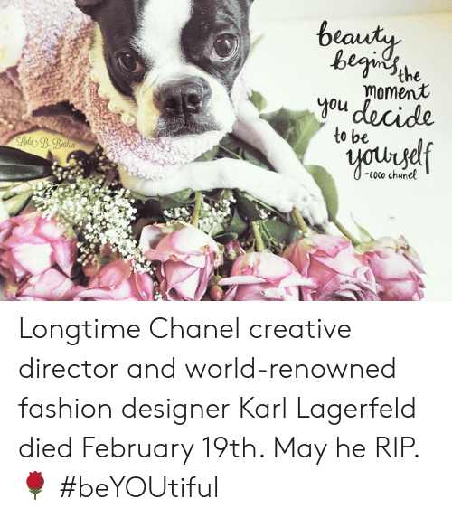 karl lagerfeld: begi sthe  moment  0u  to be  Coco chanel Longtime Chanel creative director and world-renowned fashion designer Karl Lagerfeld died February 19th.  May he RIP. 🌹 #beYOUtiful