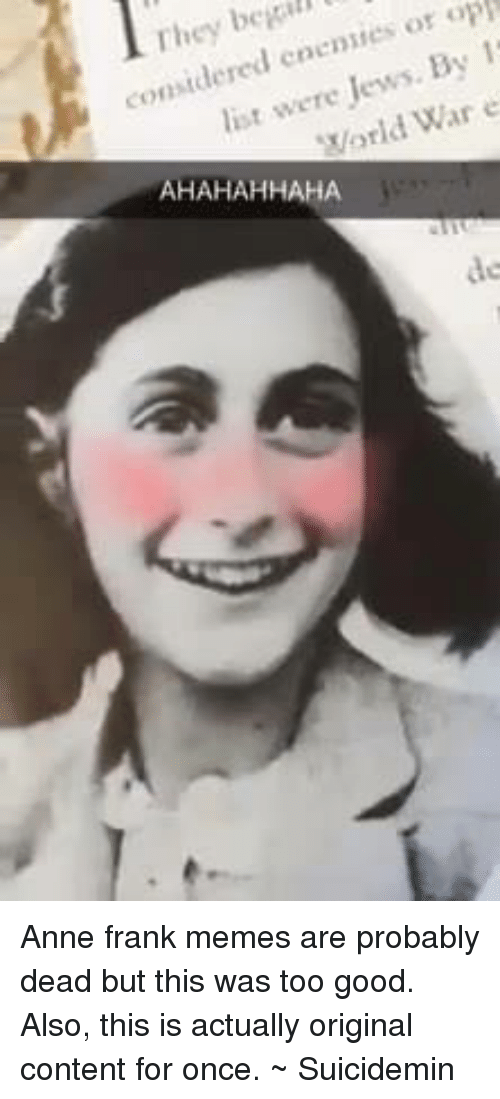 Meme, Memes, and Anne Frank: begill  op  They or 1  considered Jews. By e  were War orld AHAHAHHAHA Anne frank memes are probably dead but this was too good. Also, this is actually original content for once.   ~ Suicidemin