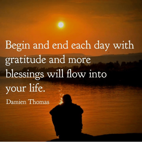 begining: Begin and end each day with  gratitude and more  blessings will flow into  our life  Damien Thomas