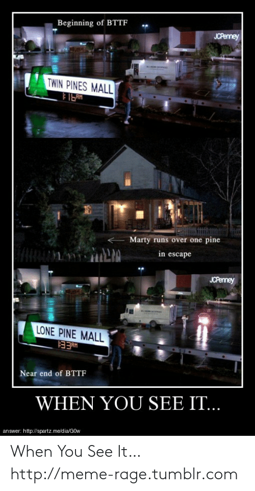 gow: Beginning of BTTF  JCPerney  TWIN PINES MALL  FIGAM  Marty runs over one pine  in escape  JCPenney  LONE PINE MALL  HHEE  Near end of BTTF  WHEN YOU SEE IT...  answer: http://spartz.me/dia/GOw When You See It…http://meme-rage.tumblr.com