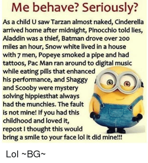 Mystery Solved: behave? Seriously?  As a child U saw Tarzan almost naked, Cinderella  arrived home after midnight, Pinocchio told lies,  Aladdin was a thief, Batman drove over 2oo  miles an hour, Snow white lived in a house  with 7 men, Popeye smoked a pipe and had  tattoos, Pac Man ran around to digital music  while eating pills that enhanced  his performance, and Shaggy  Go  and Scooby were mystery  solving hippiesthat always  had the munchies. The fault  is not mine! If you had this  childhood and loved it,  repost Ithought this would  bring a smile to your face lol it did mine!!! Lol ~BG~