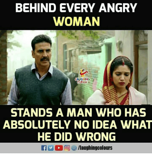 Angry, Indianpeoplefacebook, and Idea: BEHIND EVERY ANGRY  WOMAN  AUGHING  STANDS A MAN WHO HAS  ABSOLUTELY NO IDEA WHAT  HE DID WRONG