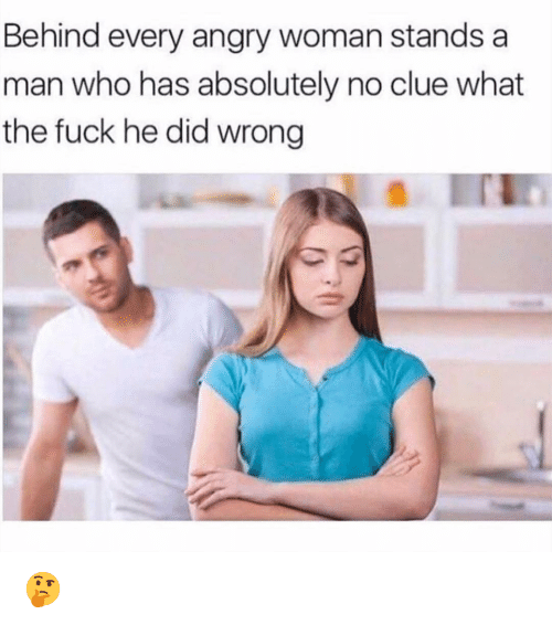 Funny, Fuck, and Angry: Behind every angry woman stands a  man who has absolutely no clue what  the fuck he did wrong 🤔