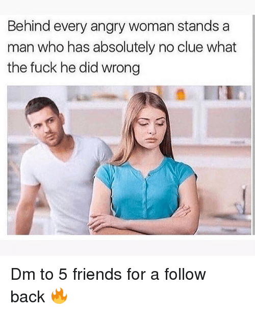 Friends, Memes, and Fuck: Behind every angry woman stands a  man who has absolutely no clue what  the fuck he did wrong Dm to 5 friends for a follow back 🔥