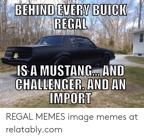 Relatably: BEHIND EVERY BUICK  REGAL  IS A MUSTANG.. AND  CHALLENGER. AND AN  IMPORT REGAL MEMES image memes at relatably.com