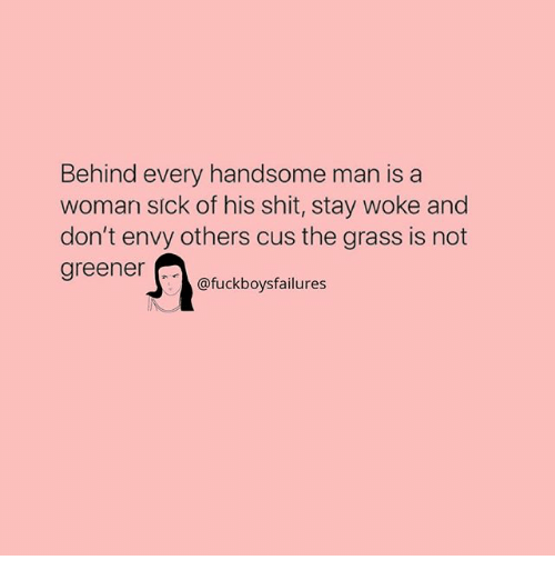 Shit, Girl Memes, and Grass: Behind every handsome man isa  woman slck of his shit, stay woke and  don't envy others cus the grass is not  greener  @fuckboysfailures