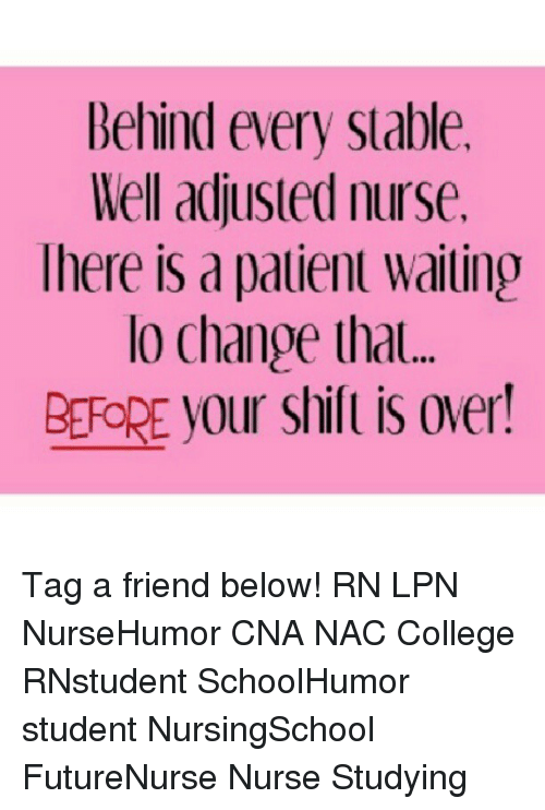 College, Memes, and Change: Behind every Slable.  Mel adjusled nurse.  lhere is d pdlienl Wdiling  lo Change that  BRORE your Shill is over! Tag a friend below! RN LPN NurseHumor CNA NAC College RNstudent SchoolHumor student NursingSchool FutureNurse Nurse Studying