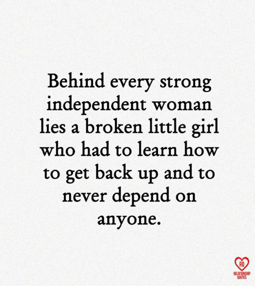 relationship quotes: Behind every strong  independent woman  lies a broken little girl  who had to learn how  to get back up and to  never depend on  anyone.  RO  RELATIONSHIP  QUOTES