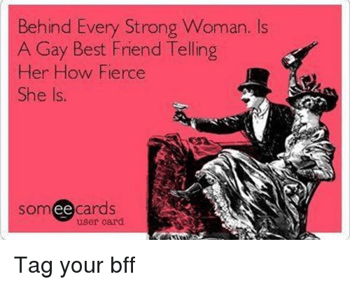 Carding: Behind Every Strong Woman. Is  A Gay Best Friend Telling  Her How Fierce  She Is.  somee cards  user card Tag your bff