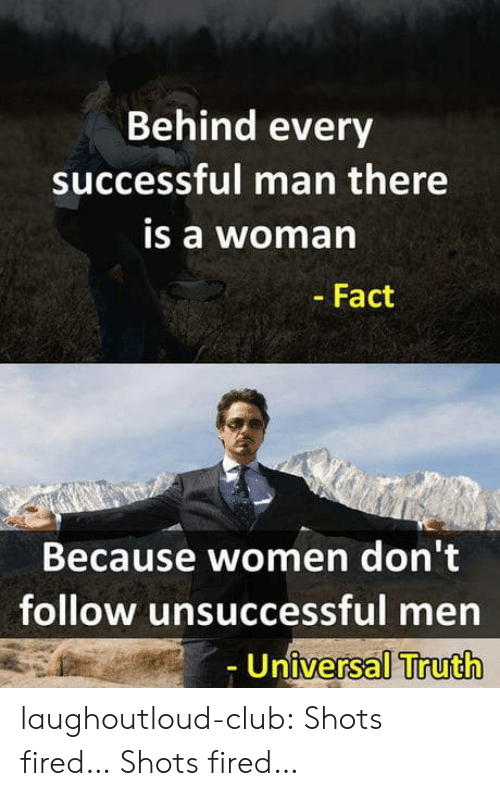 shots fired: Behind every  successful man there  is a woma  - Fact  Because women don't  follow unsuccessful men  Universal Truth laughoutloud-club:  Shots fired… Shots fired…