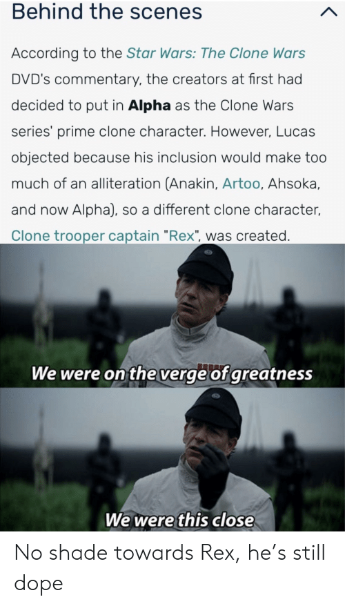 """No Shade: Behind the scenes  According to the Star Wars: The Clone Wars  DVD's commentary, the creators at first had  decided to put in Alpha as the Clone Wars  series' prime clone character. However, Lucas  objected because his inclusion would make too  much of an alliteration (Anakin, Artoo, Ahsoka,  and now Alpha), so a different clone character,  Clone trooper captain """"Rex"""", was created.  We were on the verge of greatness  We were this close No shade towards Rex, he's still dope"""